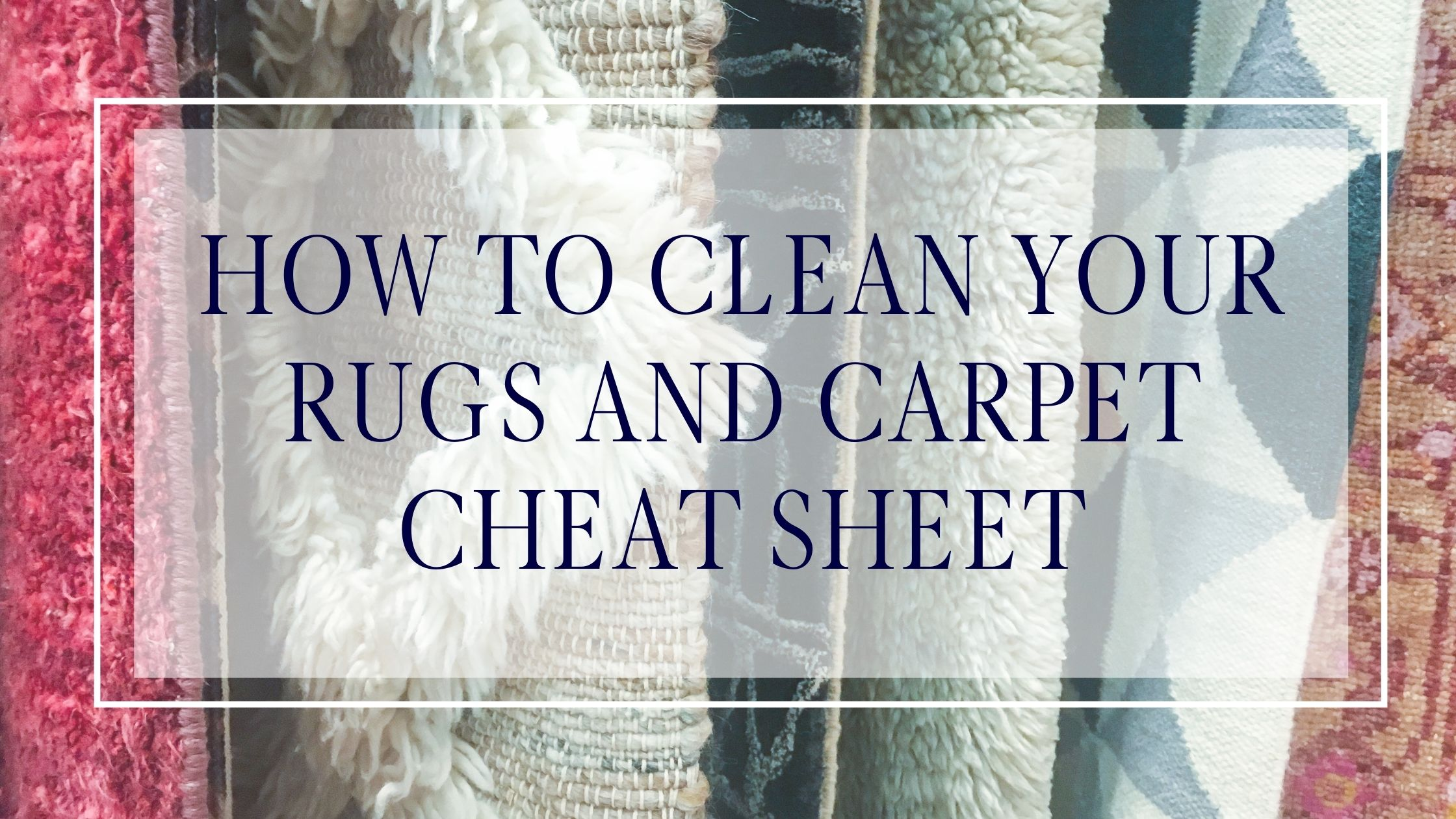 How to Clean Your Rugs and Carpet Cheat Sheet